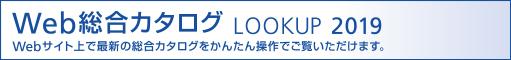 Web総合カタログ LOOK UP 2019 Webサイト上で最新の総合カタログをかんたん操作でご覧いただけます。