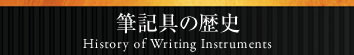 筆記具の歴史 History of Writing Instruments
